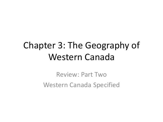 Chapter 3: The Geography of Western Canada Review: Part Two Western Canada Specified