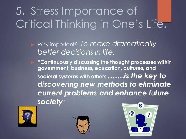 is critical thinking important in our life The importance of logic and critical thinking and reasonable' emotional life — inquiry: critical thinking across the these thought processes to our.
