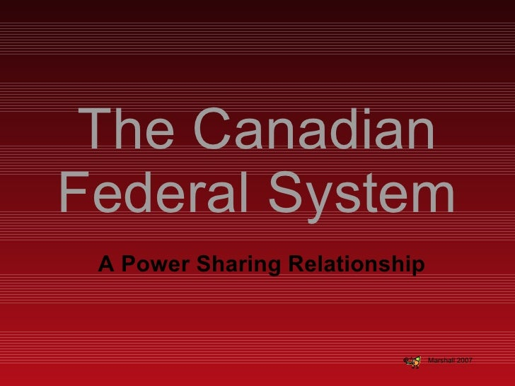 The Canadian Federal System A Power Sharing Relationship Marshall 2007