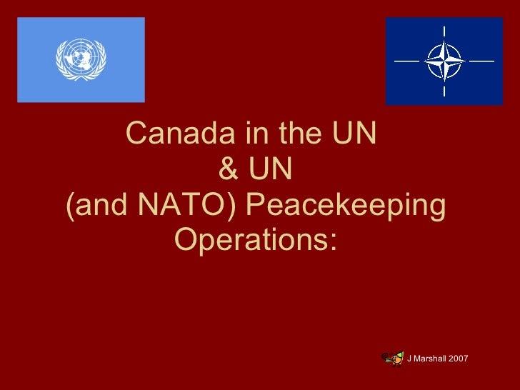 Canada in the UN  & UN (and NATO) Peacekeeping Operations: <ul><li>J Marshall 2007 </li></ul>