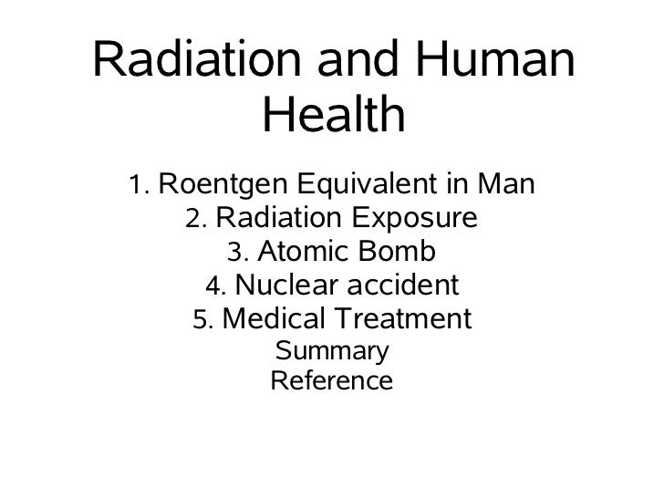 Radiation and Human        Health 1. Roentgen Equivalent in Man     2. Radiation Exposure         3. Atomic Bomb       4. ...