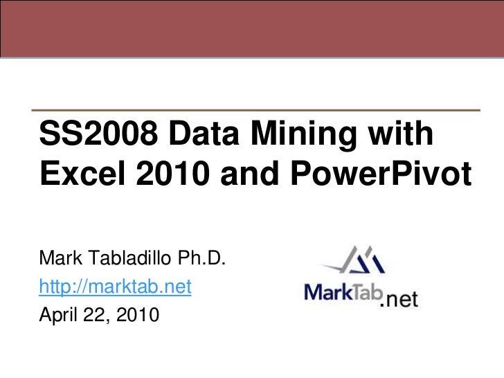 SS2008 Data Mining withExcel 2010 and PowerPivotMark Tabladillo Ph.D.http://marktab.netApril 22, 2010