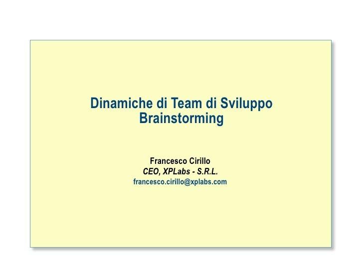 Dinamiche di Team di Sviluppo        Brainstorming           Francesco Cirillo         CEO, XPLabs - S.R.L.       francesc...