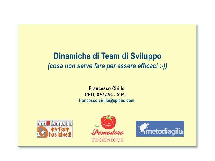 Dinamiche di Team di Sviluppo (cosa non serve fare per essere efficaci :-))                 Francesco Cirillo             ...