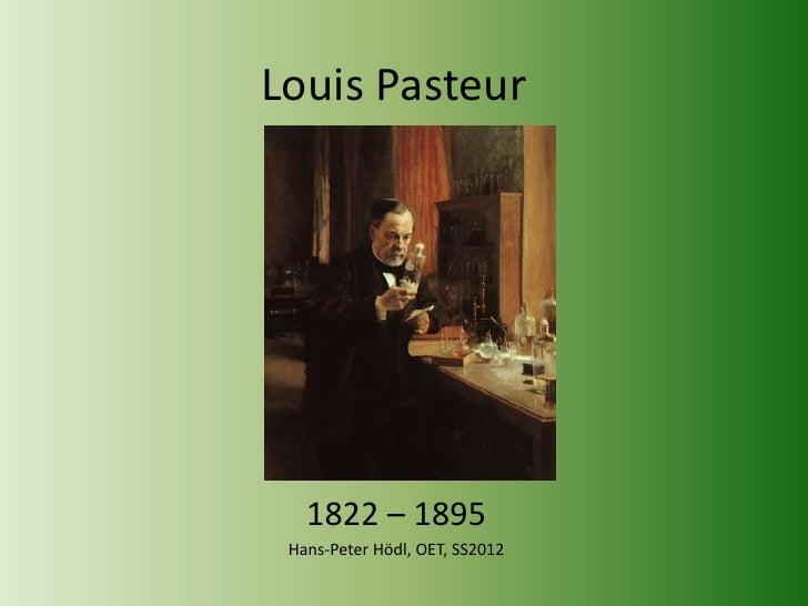 Louis Pasteur   1822 – 1895 Hans-Peter Hödl, OET, SS2012