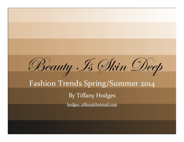 Beauty Is Skin Deep Fashion	   Trends	   Spring/Summer	   2014 By	   Tiffany	   Hodges hodges_tiffany@hotmail.com