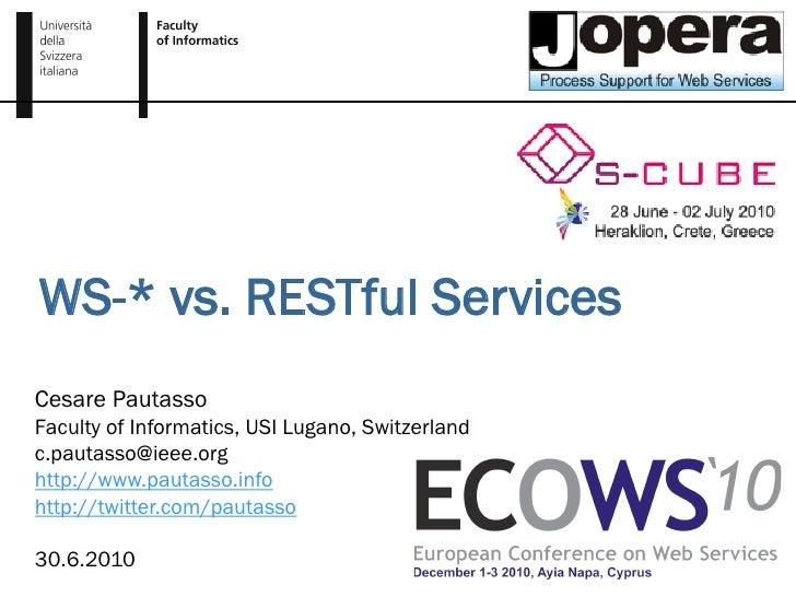 WS-* vs. RESTful Services Cesare Pautasso Faculty of Informatics, USI Lugano, Switzerland c.pautasso@ieee.org http://www.p...