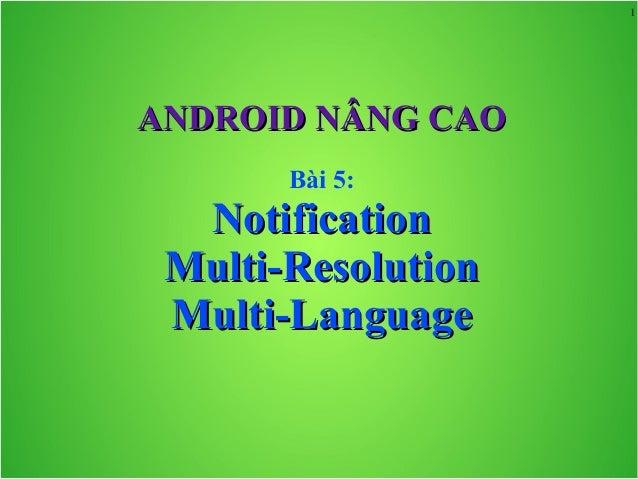 1 ANDROID NÂNG CAOANDROID NÂNG CAO Bài 5: NotificationNotification Multi-ResolutionMulti-Resolution Multi-LanguageMulti-La...