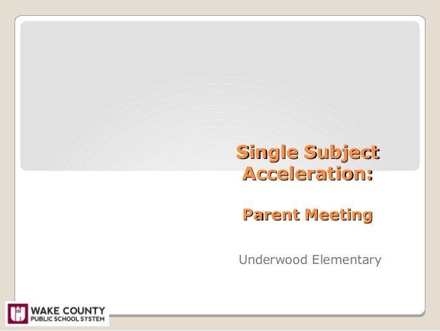 Single SubjectSingle Subject Acceleration:Acceleration: Parent MeetingParent Meeting Underwood Elementary