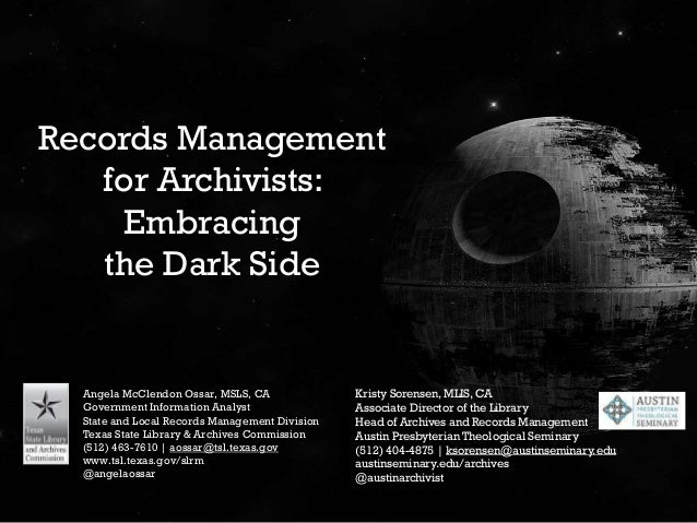 Records Management for Archivists: Embracing the Dark Side Angela McClendon Ossar, MSLS, CA Government Information Analyst...