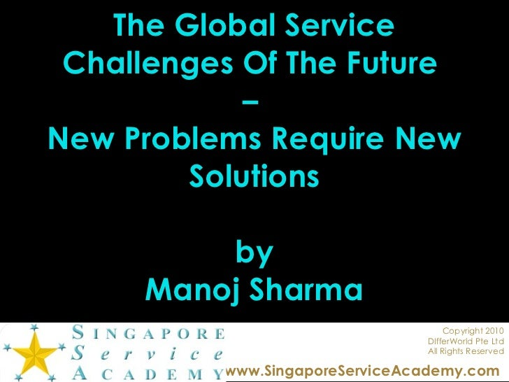 The Global Service Challenges Of The Future  –  New Problems Require New Solutions by Manoj Sharma Copyright 2010 DIfferWo...