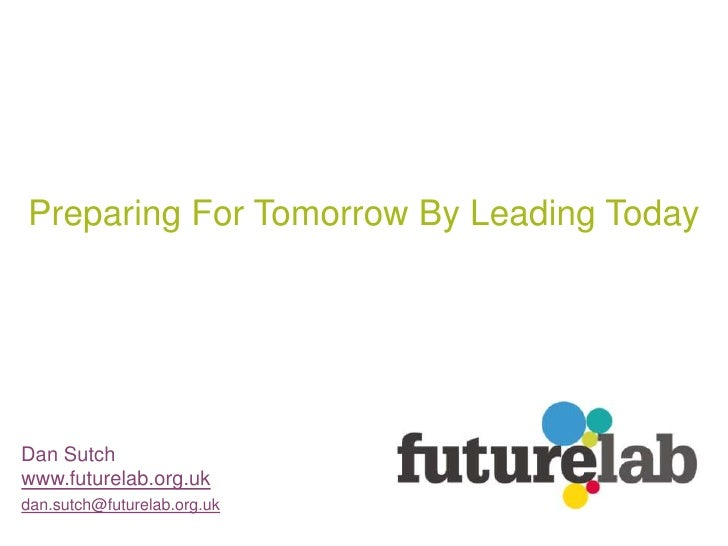 Preparing For Tomorrow By Leading Today     Dan Sutch www.futurelab.org.uk dan.sutch@futurelab.org.uk
