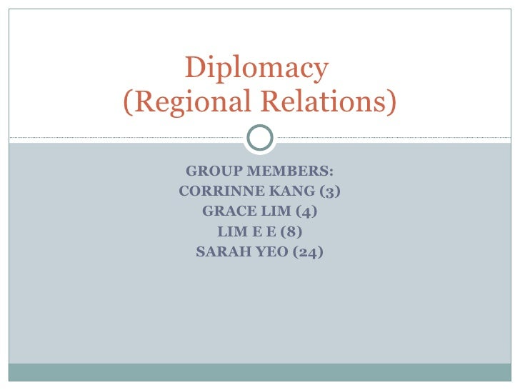 GROUP MEMBERS: CORRINNE KANG (3) GRACE LIM (4) LIM E E (8) SARAH YEO (24) Diplomacy  (Regional Relations)