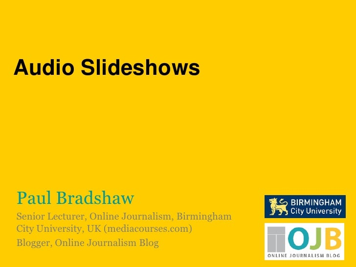 Audio Slideshows<br />Paul Bradshaw<br />Senior Lecturer, Online Journalism, Birmingham City University, UK (mediacourses....