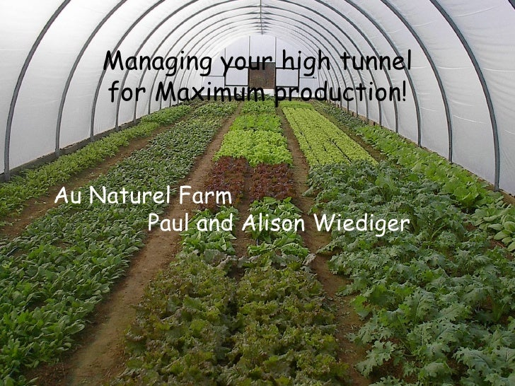 Managing your high tunnel  for Maximum production!   Au Naturel Farm    Paul and Alison Wiediger