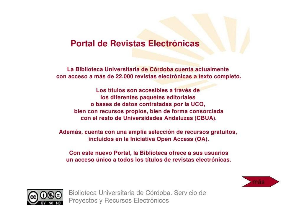 Portal de Revistas Electrónicas     La Biblioteca Universitaria de Córdoba cuenta actualmente con acceso a más de 22.000 r...