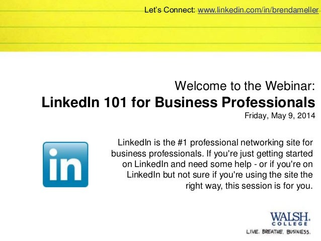 Welcome to the Webinar: LinkedIn 101 for Business Professionals Friday, May 9, 2014 LinkedIn is the #1 professional networ...
