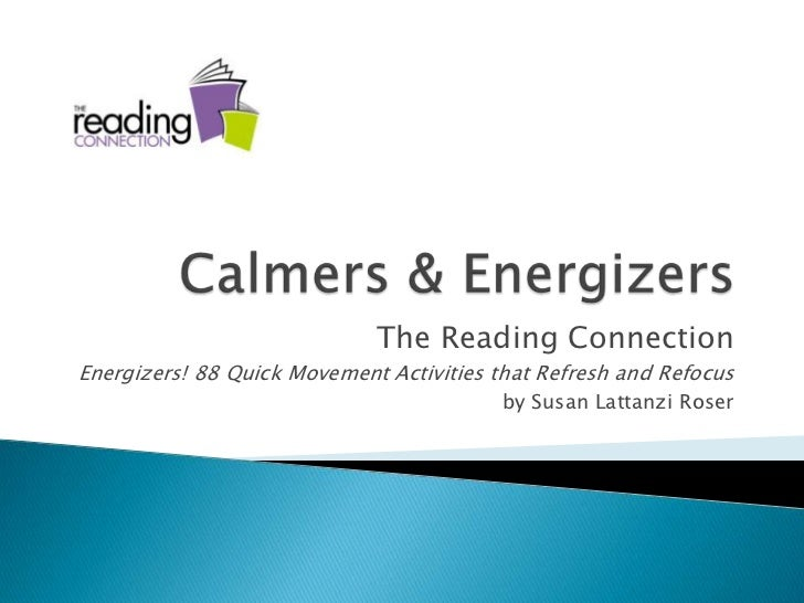 Calmers & Energizers<br />The Reading Connection<br />Energizers! 88 Quick Movement Activities that Refresh and Refocus<br...