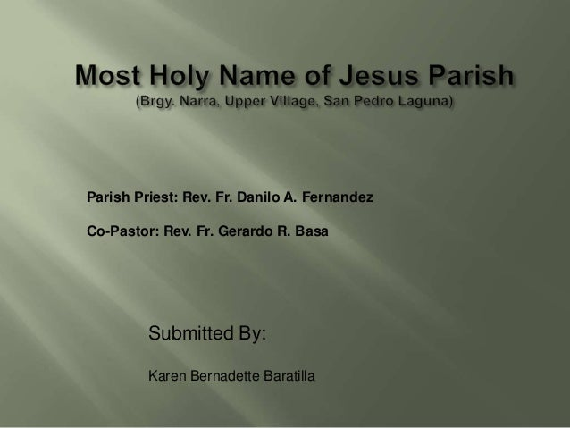 Parish Priest: Rev. Fr. Danilo A. FernandezCo-Pastor: Rev. Fr. Gerardo R. Basa         Submitted By:         Karen Bernade...