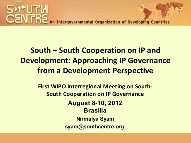 South – South Cooperation on IP andDevelopment: Approaching IP Governance    from a Development Perspective    First WIPO ...