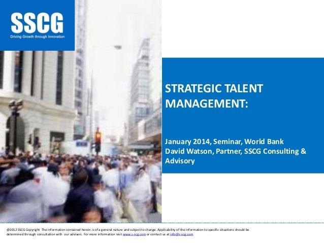 STRATEGIC TALENT MANAGEMENT: January 2014, Seminar, World Bank David Watson, Partner, SSCG Consulting & Advisory  ________...
