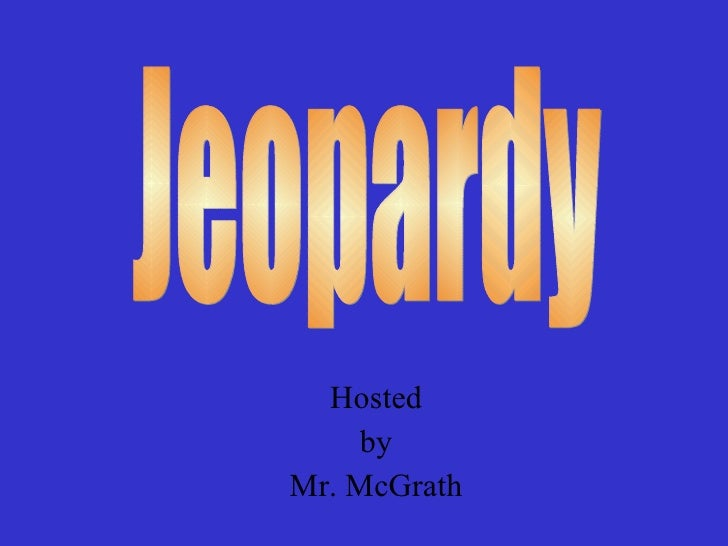 Hosted by Mr. McGrath Jeopardy