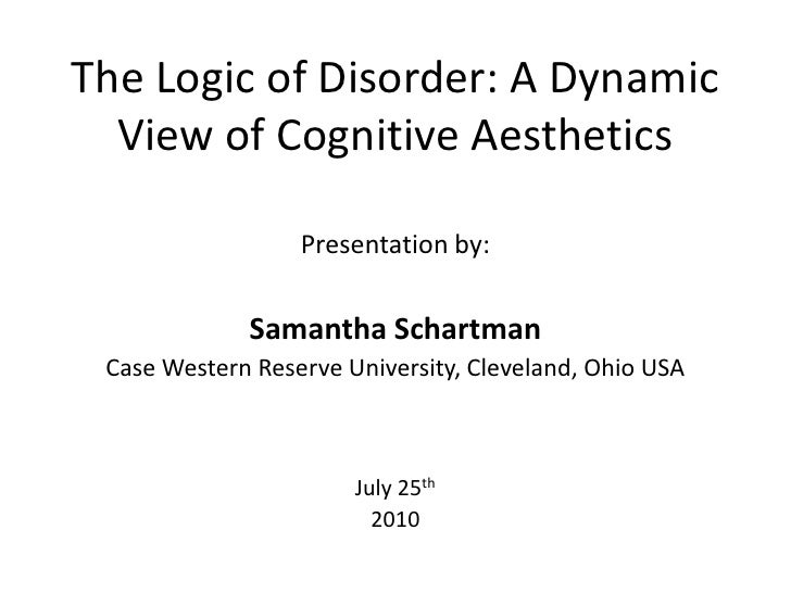 The Logic of Disorder: A Dynamic View of Cognitive Aesthetics<br />Presentation by:<br />Samantha Schartman<br />Case West...