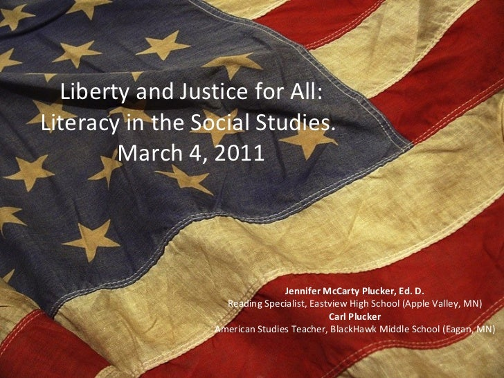 Liberty and Justice for All: Literacy in the Social Studies.  March 4, 2011 Jennifer McCarty Plucker, Ed. D. Reading Speci...