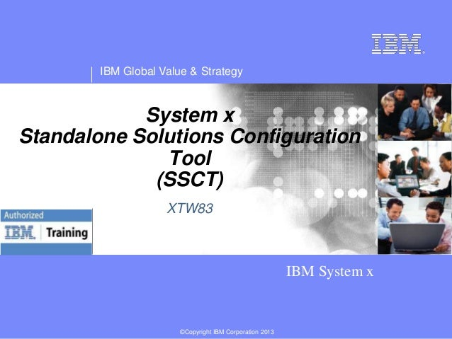 IBM Global Value & Strategy  System x Standalone Solutions Configuration Tool (SSCT) XTW83  IBM System x  ©Copyright IBM C...