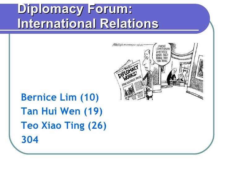 Diplomacy Forum: International Relations Bernice Lim (10) Tan Hui Wen (19) Teo Xiao Ting (26) 304