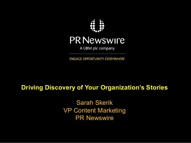 Driving Discovery of Your Organization's Stories Sarah Skerik VP Content Marketing PR Newswire