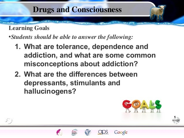 Drugs and Consciousness Learning Goals •Students should be able to answer the following:  1. What are tolerance, dependenc...