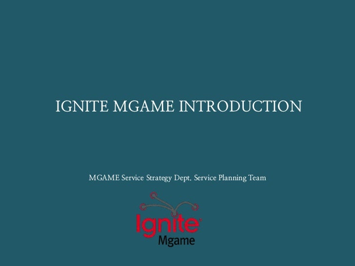 IGNITE MGAME INTRODUCTION   MGAME Service Strategy Dept. Service Planning Team