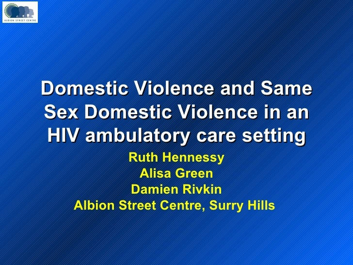 Domestic Violence and Same Sex Domestic Violence in an HIV ambulatory care setting Ruth Hennessy Alisa Green Damien Rivkin...