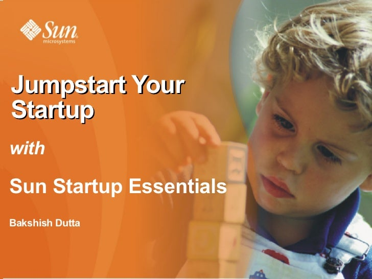 Sun Startup Essentials  <ul><li>Bakshish Dutta </li></ul><ul><li>General Manager – Startups and Emerging Markets </li></ul...