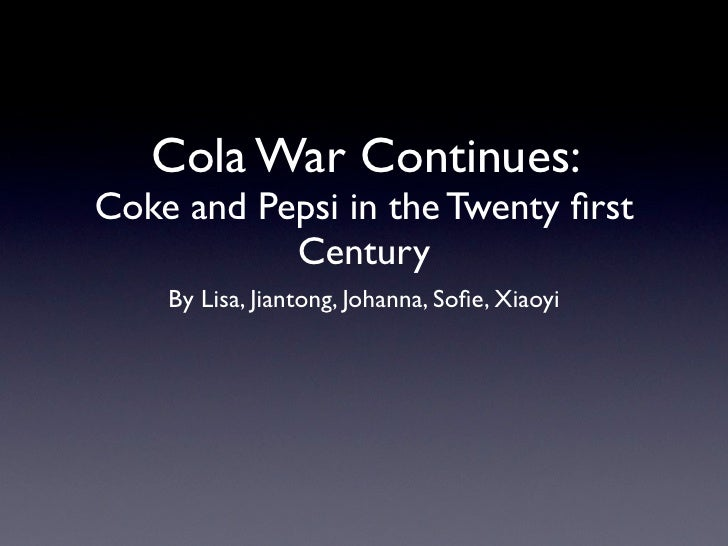 Cola War Continues: Coke and Pepsi in the Twenty first            Century     By Lisa, Jiantong, Johanna, Sofie, Xiaoyi