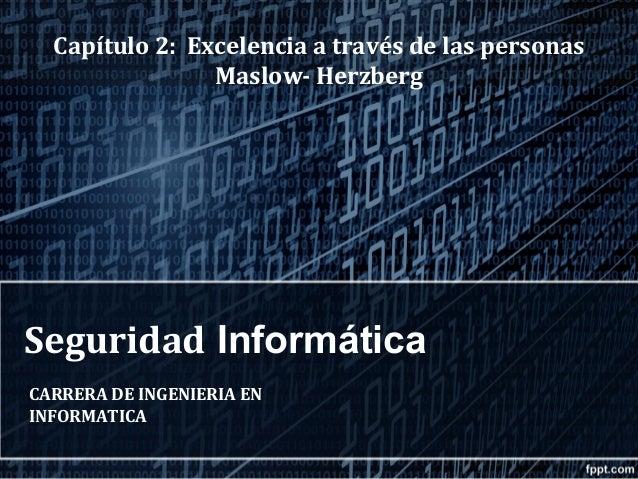 Seguridad Informática CARRERA DE INGENIERIA EN INFORMATICA Capítulo 2: Excelencia a través de las personas Maslow- Herzberg