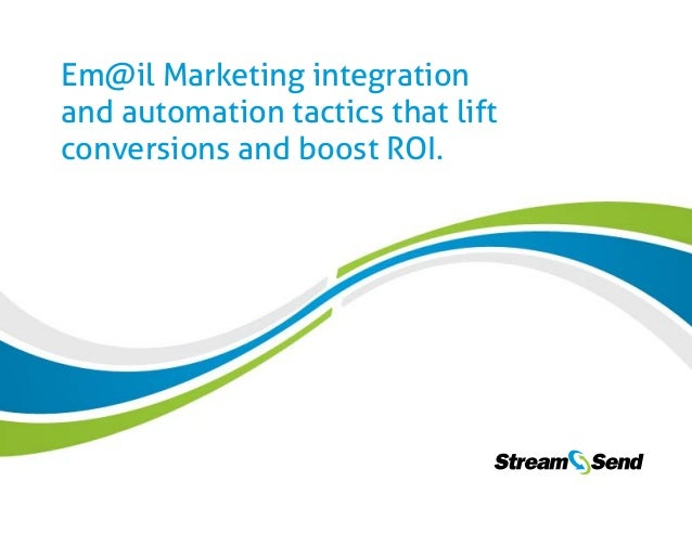 1  Em@il Marketing integration and automation tactics that lift conversions and boost ROI. www.StreamSend.com Em@il Market...