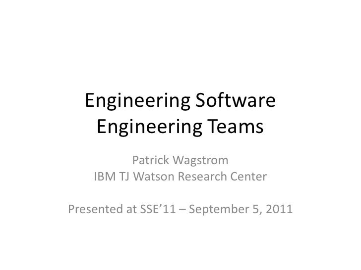 Engineering Software Engineering Teams<br />Patrick Wagstrom<br />IBM TJ Watson Research Center<br />Presented at SSE'11 –...
