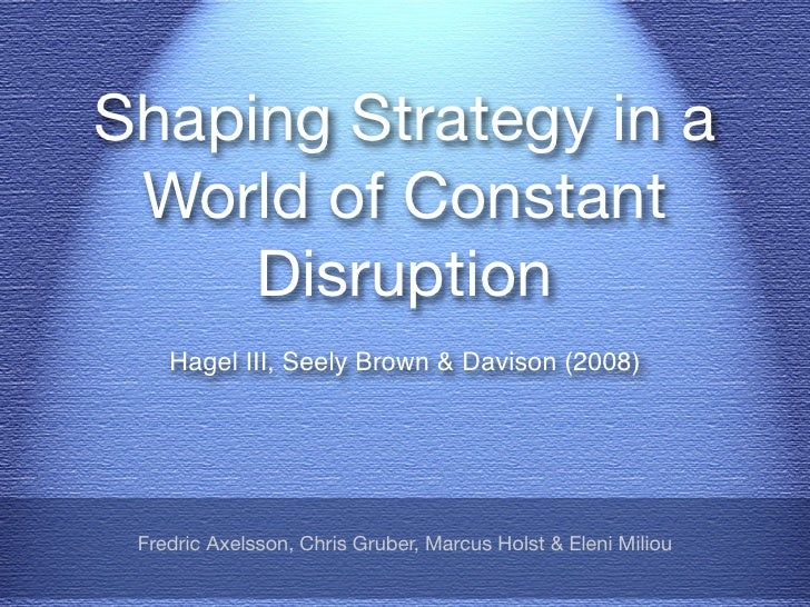 Shaping Strategy in a  World of Constant      Disruption     Hagel III, Seely Brown & Davison (2008)      Fredric Axelsson...