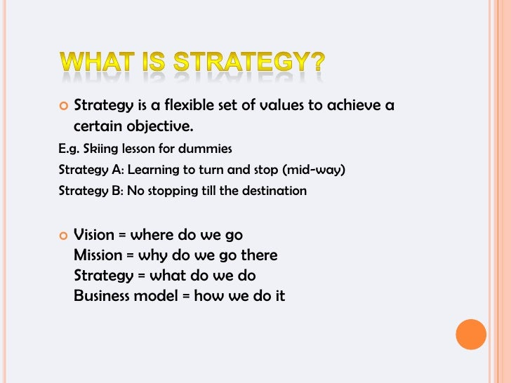 What is strategy?<br />Strategy is a flexible set of values to achieve a certain objective. <br />E.g. Skiing lesson for d...