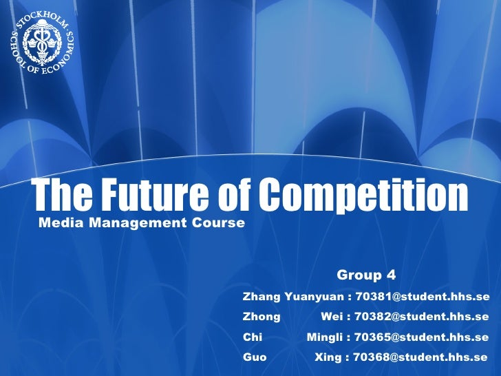 The Future of Competition Media Management Course Group 4 Zhang Yuanyuan : 70381@student.hhs.se Zhong  Wei : 70382@student...