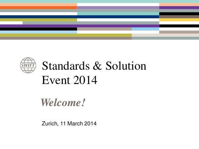 Standards & Solution Event 2014 Zurich, 11 March 2014 Welcome!
