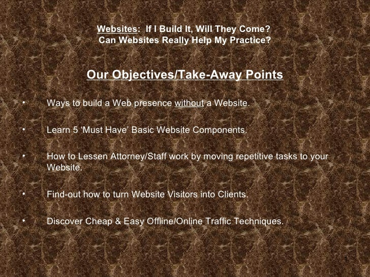 Websites :  If I Build It, Will They Come?  Can Websites Really Help My Practice? <ul><li>Our Objectives/Take-Away Points ...