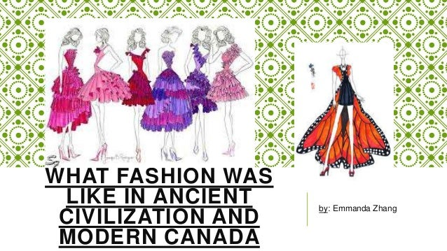 WHAT FASHION WAS LIKE IN ANCIENT CIVILIZATION AND MODERN CANADA by: Emmanda Zhang