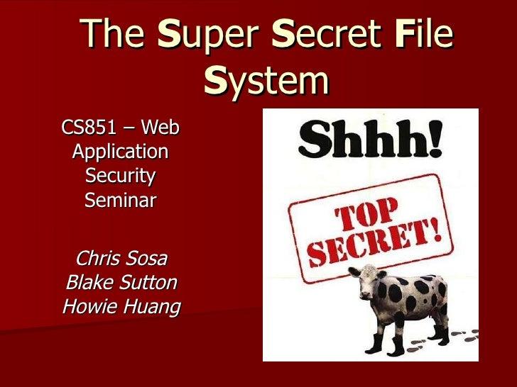 The  S uper  S ecret  F ile  S ystem CS851 – Web Application Security Seminar Chris Sosa Blake Sutton Howie Huang