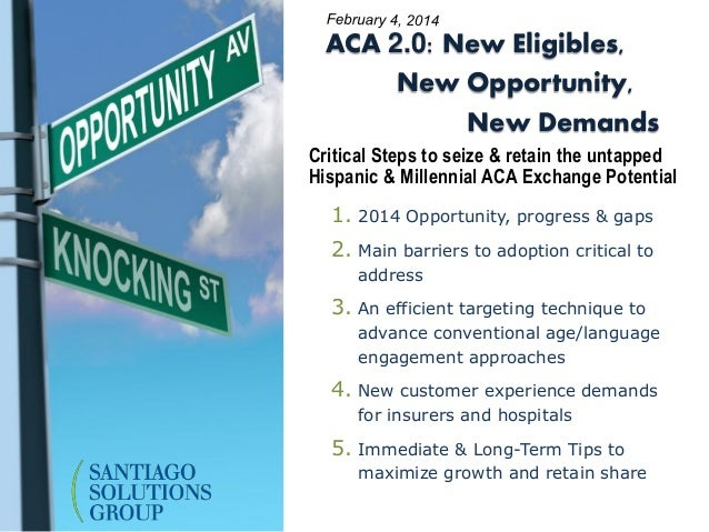ACA 2.0: New Eligibles, New Opportunity, New Demands Critical Steps to seize & retain the untapped Hispanic & Millennial A...