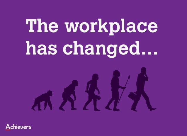 The workplacehas changed…