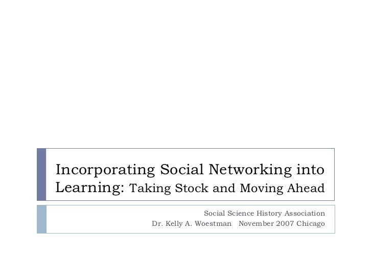 Incorporating Social Networking into Learning:  Taking Stock and Moving Ahead  Social Science History Association Dr. Kell...