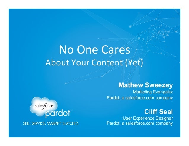 No  One  Cares    About  Your  Content  (Yet)   Mathew Sweezey Marketing Evangelist Pardot, a salesforce.co...